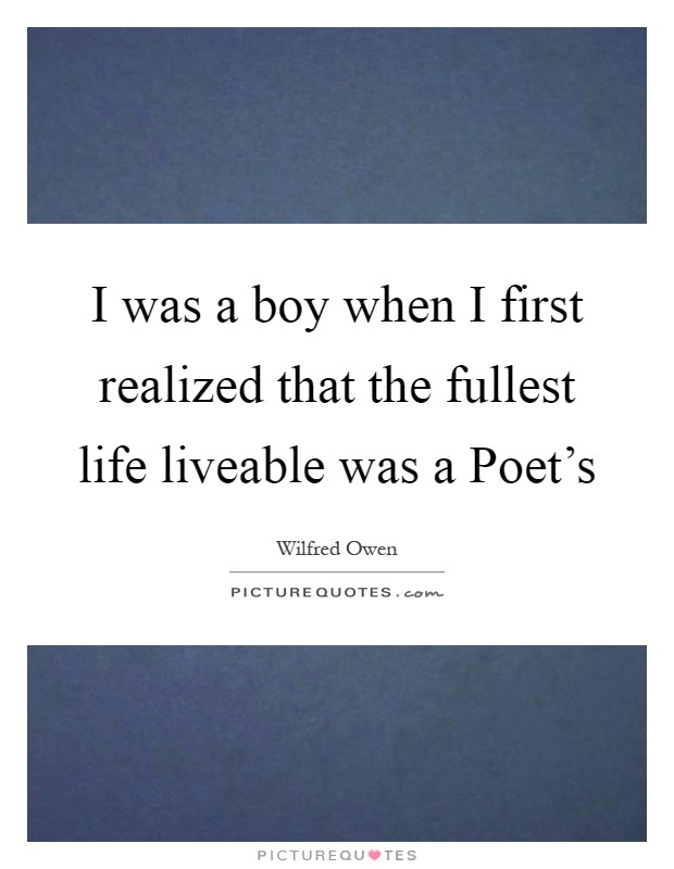 I was a boy when I first realized that the fullest life liveable was a Poet's Picture Quote #1