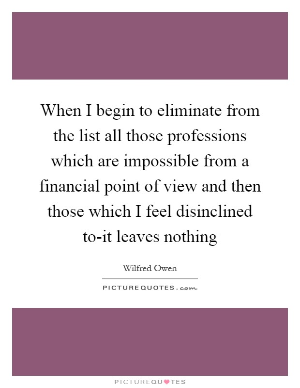 When I begin to eliminate from the list all those professions which are impossible from a financial point of view and then those which I feel disinclined to-it leaves nothing Picture Quote #1