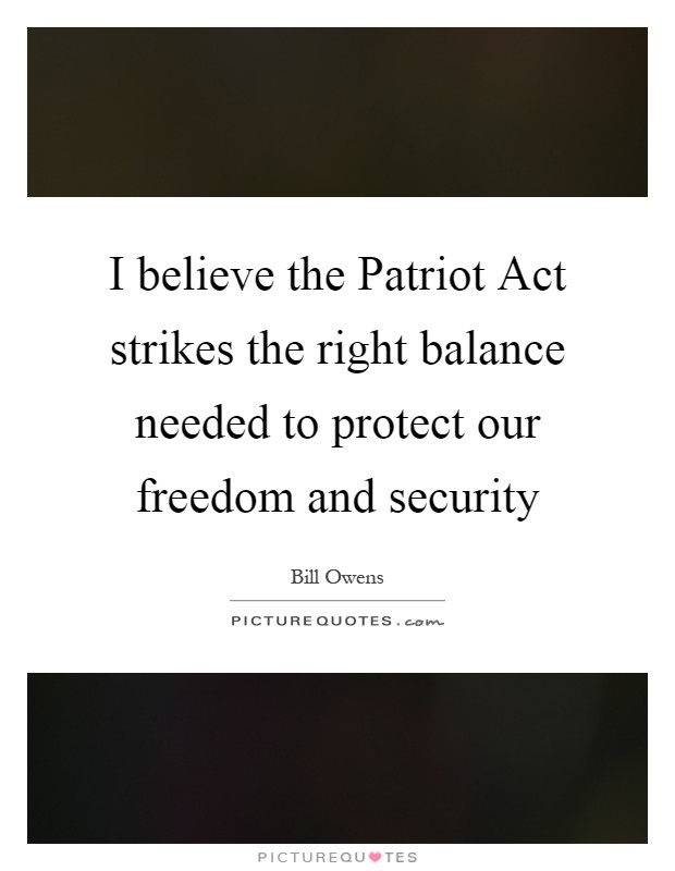 I believe the Patriot Act strikes the right balance needed to protect our freedom and security Picture Quote #1