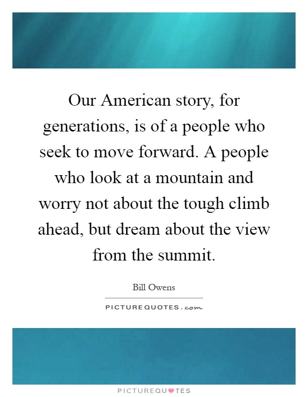Our American story, for generations, is of a people who seek to move forward. A people who look at a mountain and worry not about the tough climb ahead, but dream about the view from the summit Picture Quote #1