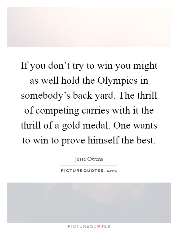 If you don't try to win you might as well hold the Olympics in somebody's back yard. The thrill of competing carries with it the thrill of a gold medal. One wants to win to prove himself the best Picture Quote #1