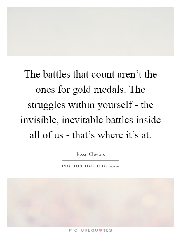 The battles that count aren't the ones for gold medals. The struggles within yourself - the invisible, inevitable battles inside all of us - that's where it's at Picture Quote #1