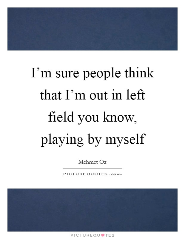 I'm sure people think that I'm out in left field you know, playing by myself Picture Quote #1