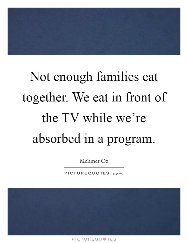 Not enough families eat together. We eat in front of the TV while we're absorbed in a program Picture Quote #1