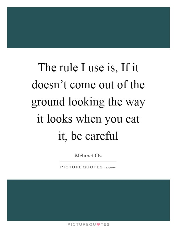 The rule I use is, If it doesn't come out of the ground looking the way it looks when you eat it, be careful Picture Quote #1