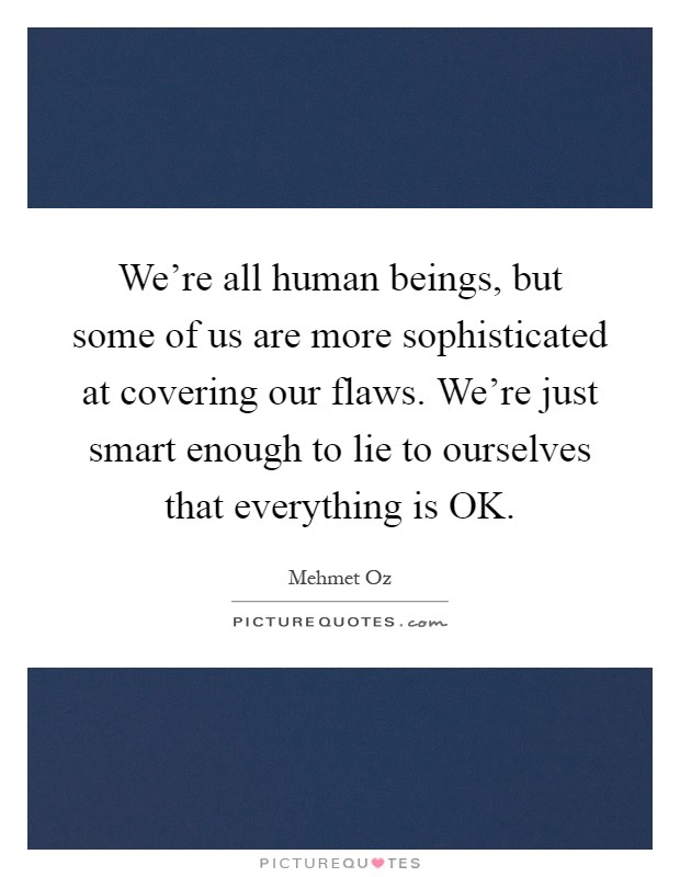 We're all human beings, but some of us are more sophisticated at covering our flaws. We're just smart enough to lie to ourselves that everything is OK Picture Quote #1