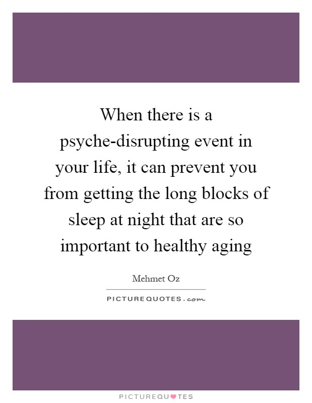 When there is a psyche-disrupting event in your life, it can prevent you from getting the long blocks of sleep at night that are so important to healthy aging Picture Quote #1