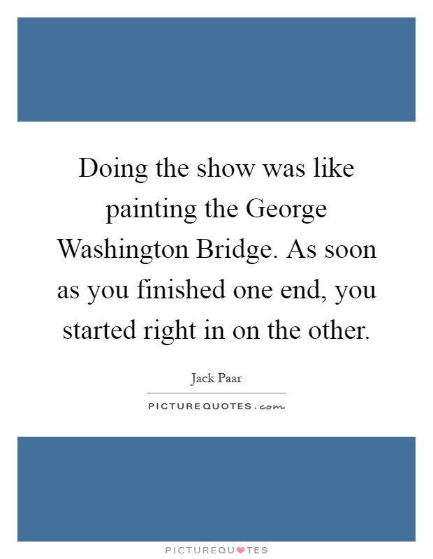 Doing the show was like painting the George Washington Bridge. As soon as you finished one end, you started right in on the other Picture Quote #1