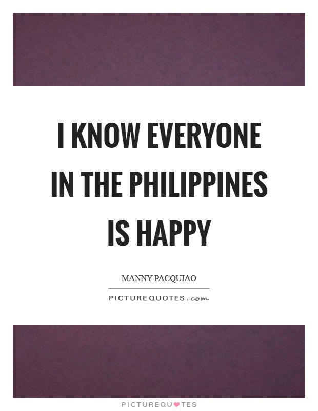 I know everyone in the Philippines is happy Picture Quote #1