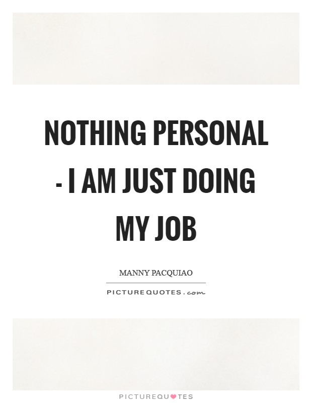 Nothing personal - I am just doing my job Picture Quote #1