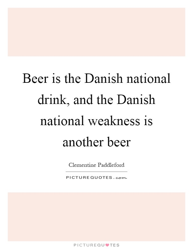 Beer is the Danish national drink, and the Danish national weakness is another beer Picture Quote #1