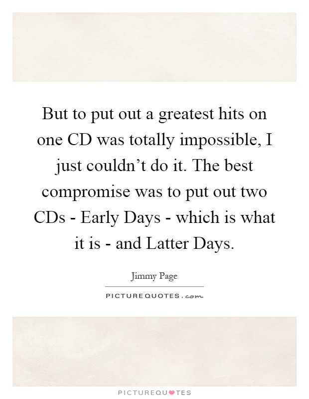 But to put out a greatest hits on one CD was totally impossible, I just couldn't do it. The best compromise was to put out two CDs - Early Days - which is what it is - and Latter Days Picture Quote #1