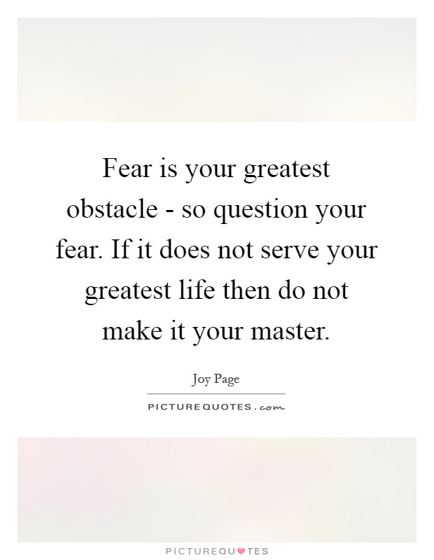 Fear is your greatest obstacle - so question your fear. If it does not serve your greatest life then do not make it your master Picture Quote #1