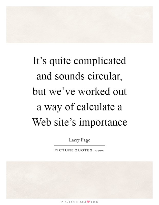 It's quite complicated and sounds circular, but we've worked out a way of calculate a Web site's importance Picture Quote #1