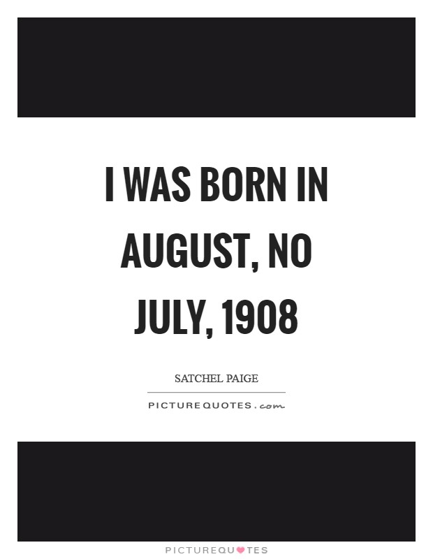 I was born in August, no July, 1908 Picture Quote #1