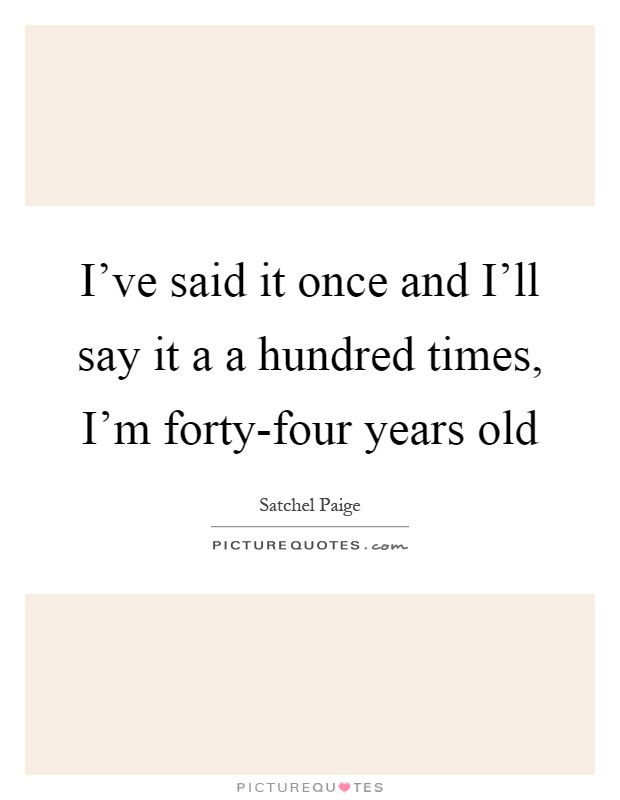 I've said it once and I'll say it a a hundred times, I'm forty-four years old Picture Quote #1
