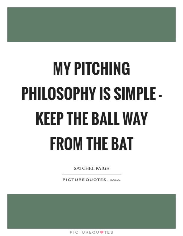 My pitching philosophy is simple - keep the ball way from the bat Picture Quote #1
