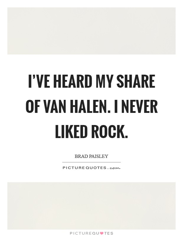 I've heard my share of Van Halen. I never liked rock Picture Quote #1