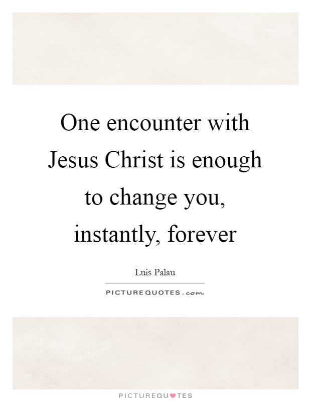 One encounter with Jesus Christ is enough to change you, instantly, forever Picture Quote #1