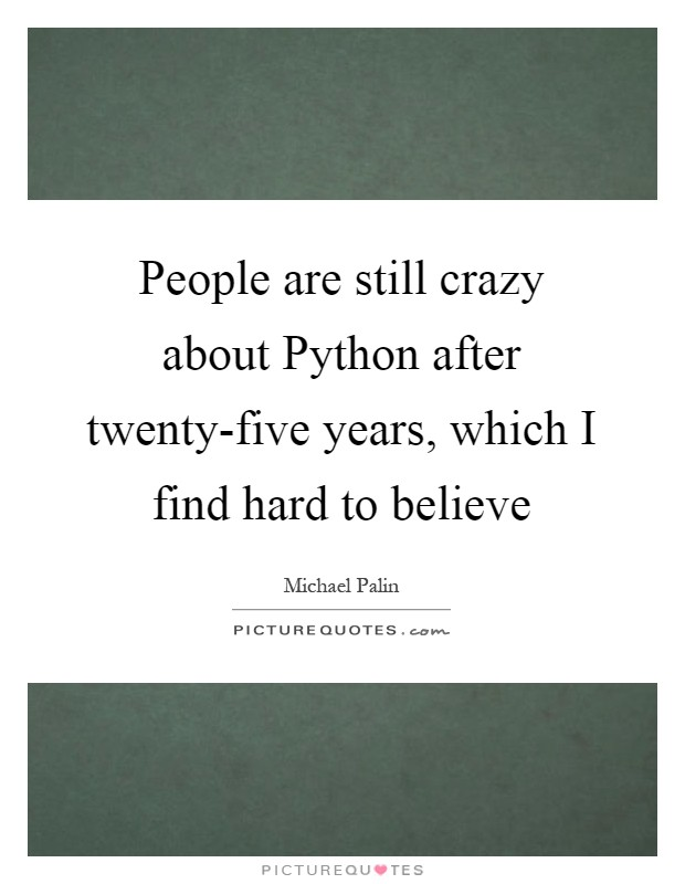 People are still crazy about Python after twenty-five years, which I find hard to believe Picture Quote #1