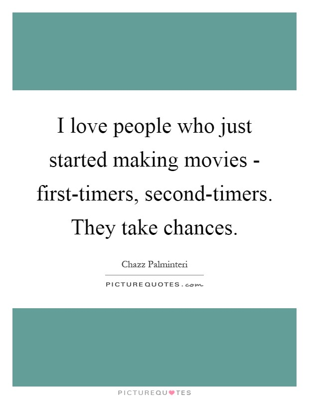 I love people who just started making movies - first-timers, second-timers. They take chances Picture Quote #1