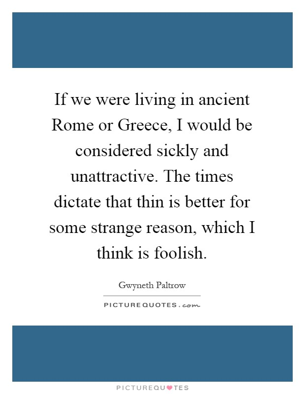 If we were living in ancient Rome or Greece, I would be considered sickly and unattractive. The times dictate that thin is better for some strange reason, which I think is foolish Picture Quote #1