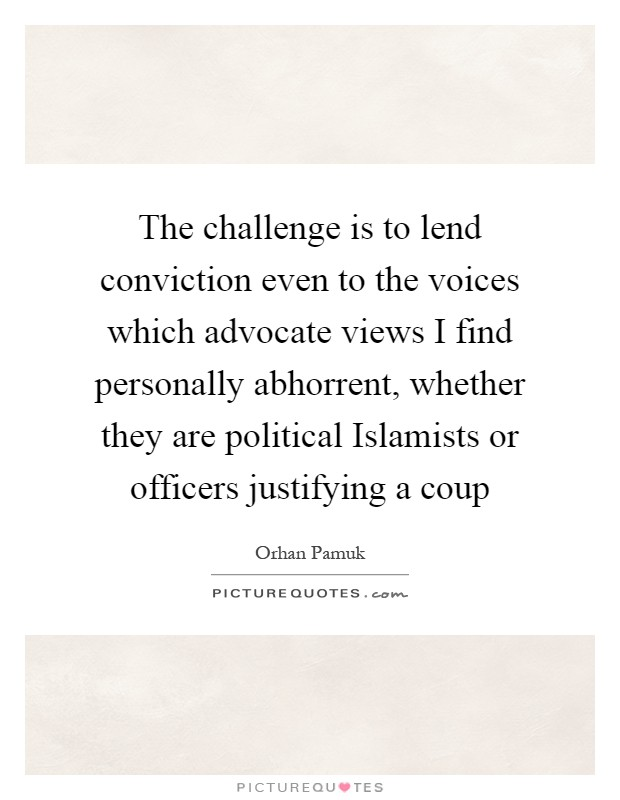 The challenge is to lend conviction even to the voices which advocate views I find personally abhorrent, whether they are political Islamists or officers justifying a coup Picture Quote #1