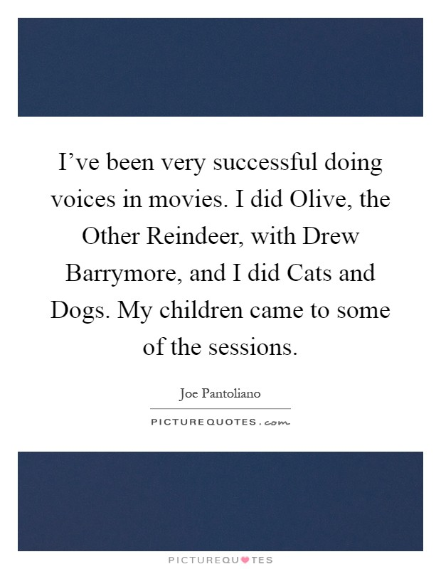I've been very successful doing voices in movies. I did Olive, the Other Reindeer, with Drew Barrymore, and I did Cats and Dogs. My children came to some of the sessions Picture Quote #1