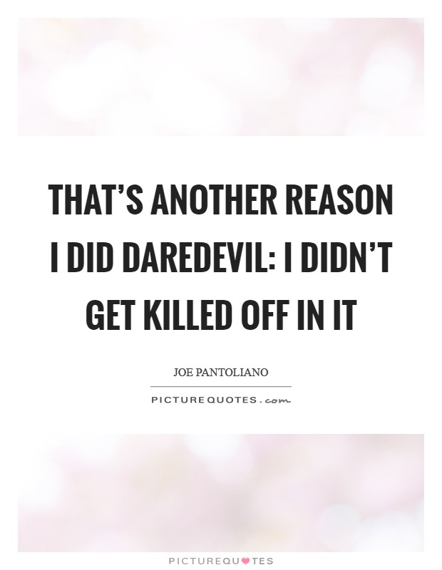 That's another reason I did Daredevil: I didn't get killed off in it Picture Quote #1