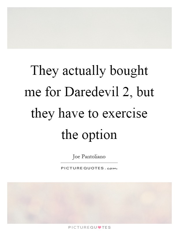 They actually bought me for Daredevil 2, but they have to exercise the option Picture Quote #1
