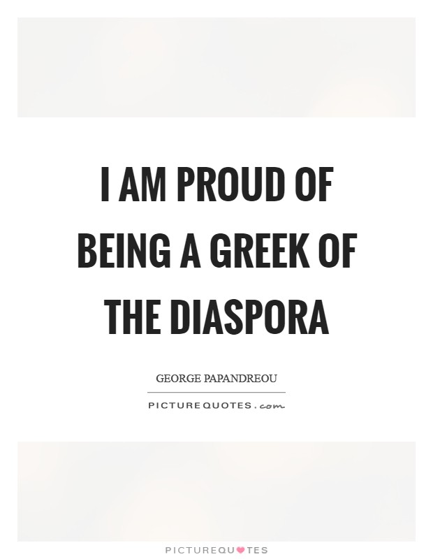 I am proud of being a Greek of the diaspora Picture Quote #1