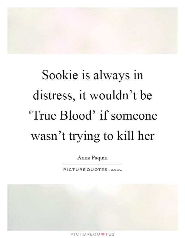 Sookie is always in distress, it wouldn't be 'True Blood' if someone wasn't trying to kill her Picture Quote #1