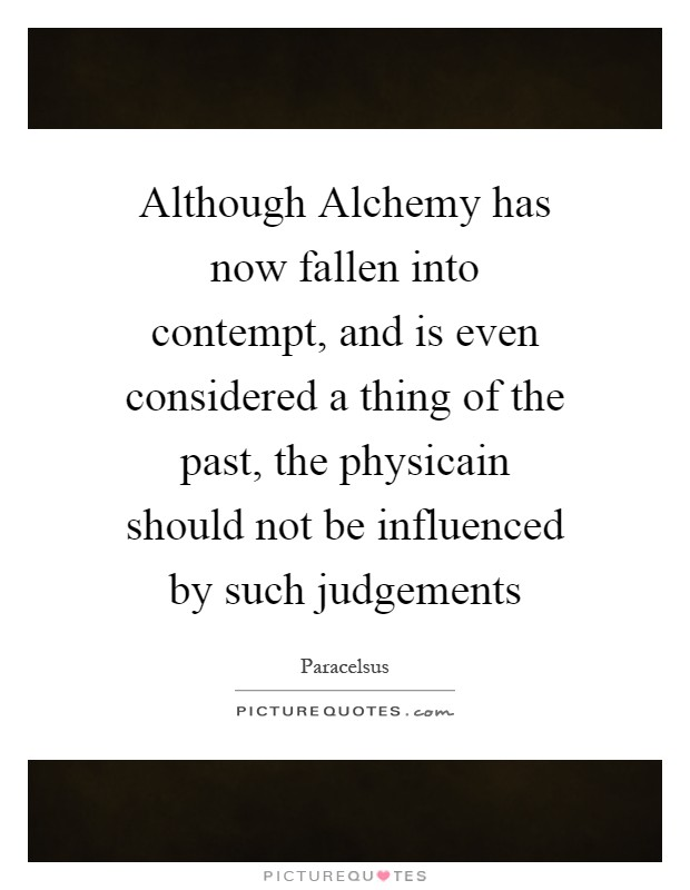 Although Alchemy has now fallen into contempt, and is even considered a thing of the past, the physicain should not be influenced by such judgements Picture Quote #1