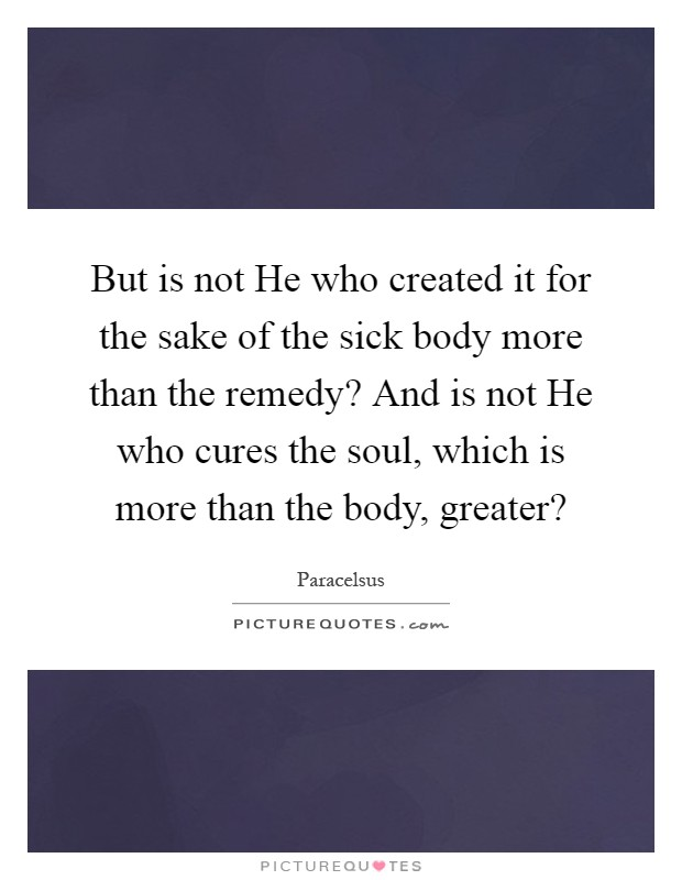 But is not He who created it for the sake of the sick body more than the remedy? And is not He who cures the soul, which is more than the body, greater? Picture Quote #1