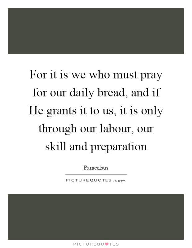 For it is we who must pray for our daily bread, and if He grants it to us, it is only through our labour, our skill and preparation Picture Quote #1