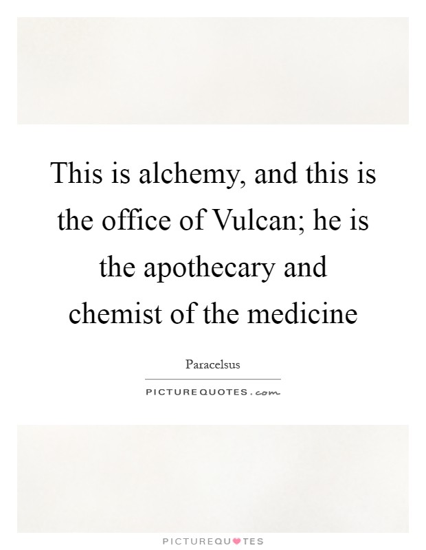This is alchemy, and this is the office of Vulcan; he is the apothecary and chemist of the medicine Picture Quote #1