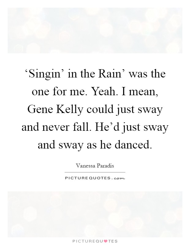 'Singin' in the Rain' was the one for me. Yeah. I mean, Gene Kelly could just sway and never fall. He'd just sway and sway as he danced Picture Quote #1