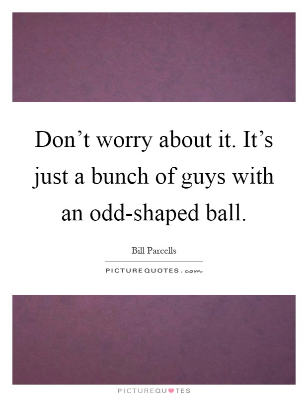 Don't worry about it. It's just a bunch of guys with an odd-shaped ball Picture Quote #1