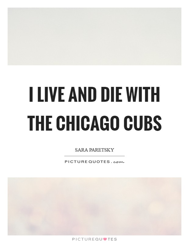 I live and die with the Chicago Cubs Picture Quote #1