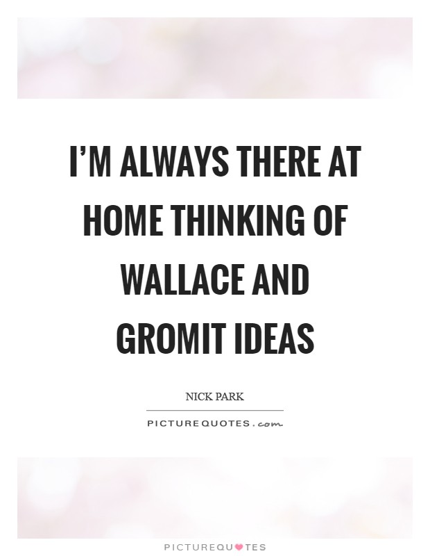 I'm always there at home thinking of Wallace and Gromit ideas Picture Quote #1