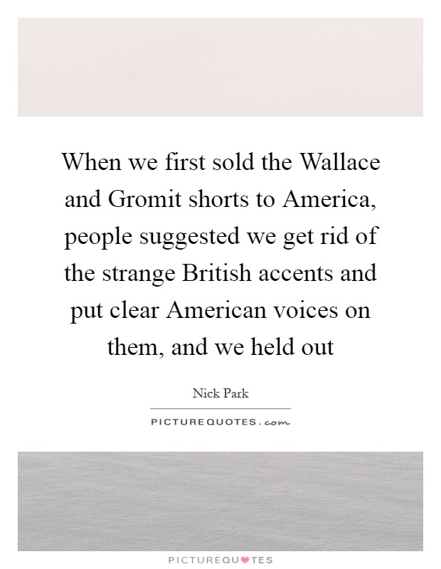 When we first sold the Wallace and Gromit shorts to America, people suggested we get rid of the strange British accents and put clear American voices on them, and we held out Picture Quote #1