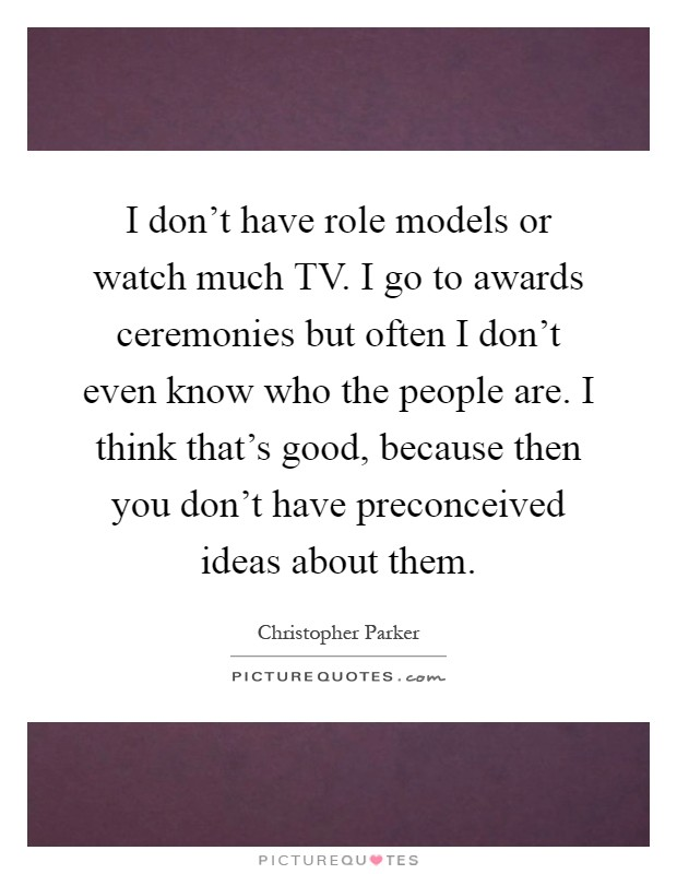 I don't have role models or watch much TV. I go to awards ceremonies but often I don't even know who the people are. I think that's good, because then you don't have preconceived ideas about them Picture Quote #1