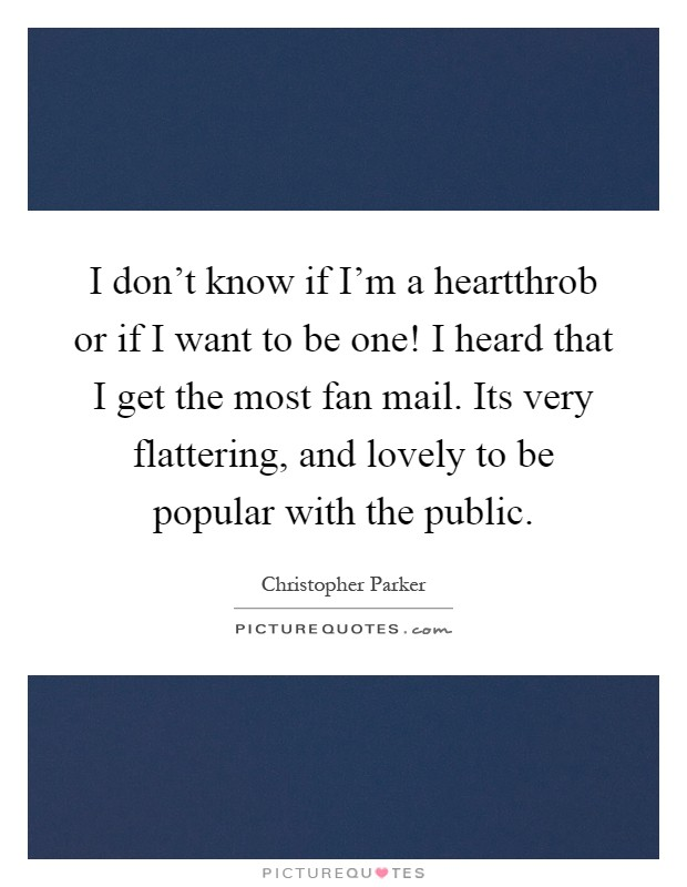 I don't know if I'm a heartthrob or if I want to be one! I heard that I get the most fan mail. Its very flattering, and lovely to be popular with the public Picture Quote #1