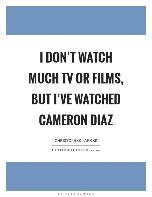 I don't watch much TV or films, but I've watched Cameron Diaz Picture Quote #1