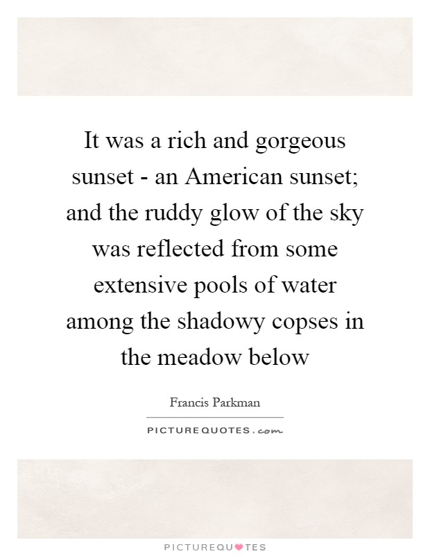 It was a rich and gorgeous sunset - an American sunset; and the ruddy glow of the sky was reflected from some extensive pools of water among the shadowy copses in the meadow below Picture Quote #1