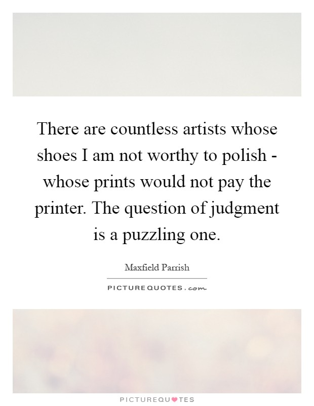 There are countless artists whose shoes I am not worthy to polish - whose prints would not pay the printer. The question of judgment is a puzzling one Picture Quote #1