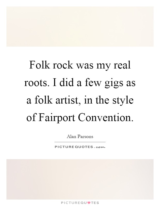 Folk rock was my real roots. I did a few gigs as a folk artist, in the style of Fairport Convention Picture Quote #1