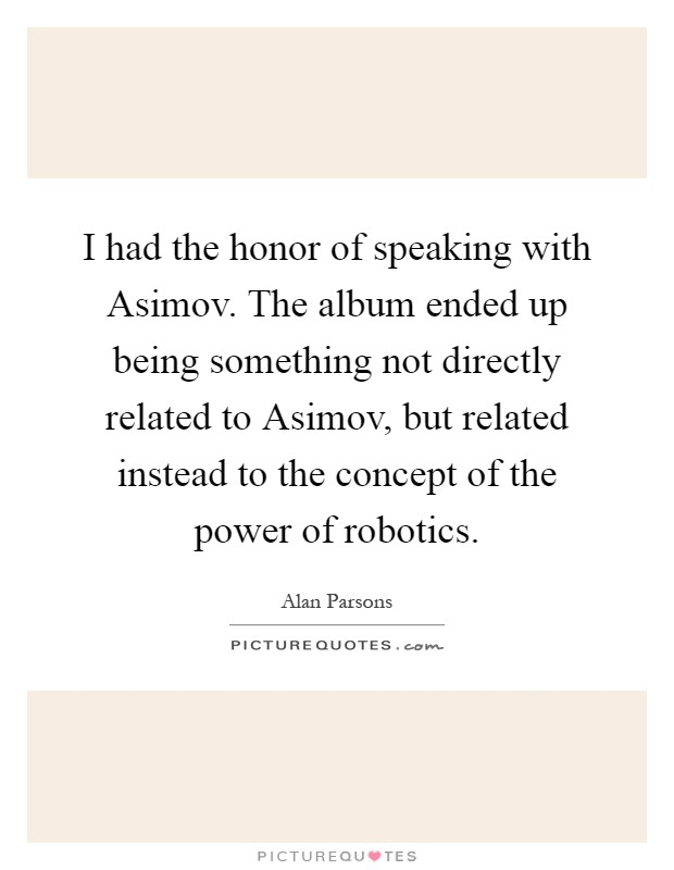 I had the honor of speaking with Asimov. The album ended up being something not directly related to Asimov, but related instead to the concept of the power of robotics Picture Quote #1