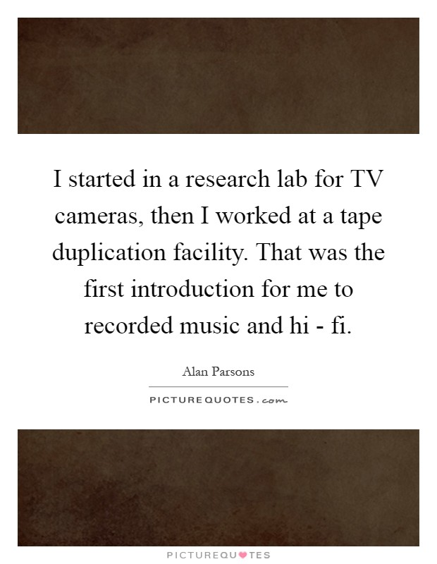 I started in a research lab for TV cameras, then I worked at a tape duplication facility. That was the first introduction for me to recorded music and hi - fi Picture Quote #1