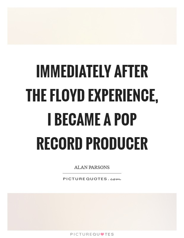Immediately after the Floyd experience, I became a pop record producer Picture Quote #1